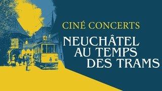 """Ciné-concert """"Neuchâtel au temps des trams"""""""